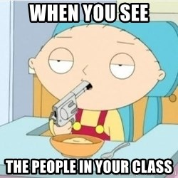Suicide Stewie - when you see the people in your class