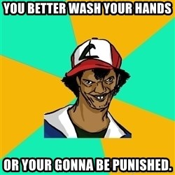 Ash Pedreiro - YOu better wash your hands OR your gonna be punished.