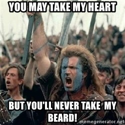 Brave Heart Freedom - YOU MAY TAKE MY HEART BUT YOU'LL NEVER TAKE  MY BEARD!