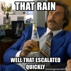 That escalated quickly-Ron Burgundy - That rain well that Escalated quickly
