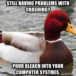 Malicious advice mallard - still having problems with crashing? pour bleach into your computer systmes.