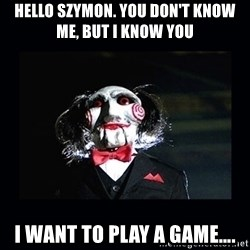 saw jigsaw meme - Hello Szymon. You don't know me, but I know you I want to play a game….