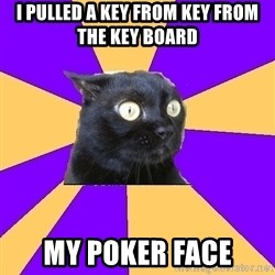 Anxiety Cat - I pulled a key from key from the key board my poker face