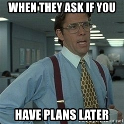 Yeah that'd be great... - when they ask if you  have plans later