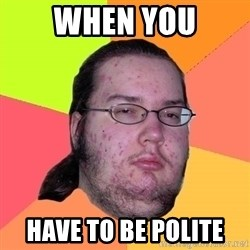 Butthurt Dweller - when you have to be polite
