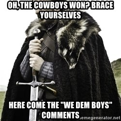 """Ned Stark - Oh, the cowboys won? Brace yourselves Here come the """"we dem boys"""" comments"""