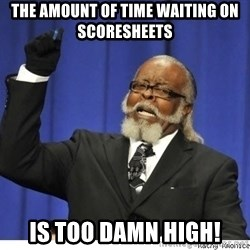 The tolerance is to damn high! - the amount of time waiting on scoresheets is too damn high!