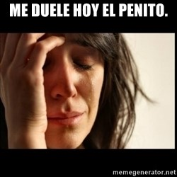 First World Problems - Me duele hoy el penito.