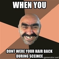 Provincial Man - when you dont WERE your hair back during sceince