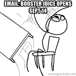Desk Flip Rage Guy - email: booster juice opens sept 14