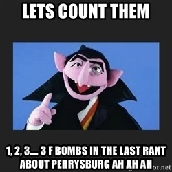 The Count from Sesame Street - Lets count them 1, 2, 3.... 3 F bombs in the last rant about perrysburg ah ah ah