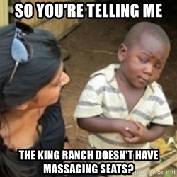 Skeptical african kid  - So You're telling me the king ranch DOESN'T have massaging seats?