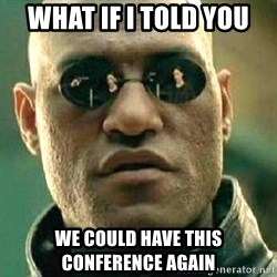 What if I told you / Matrix Morpheus - What if i told you We could have this conference again
