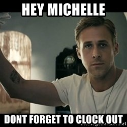 ryan gosling hey girl - Hey michelle dont forget to clock out