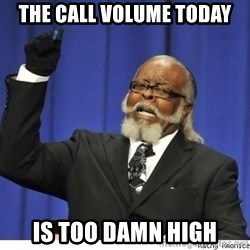 The tolerance is to damn high! - the call volume today is too damn high