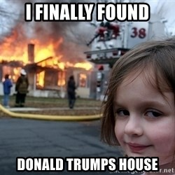 Disaster Girl - I Finally found DONALD Trumps house
