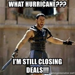 GLADIATOR - What Hurricane??? I'm still closing deals!!!