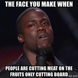 Kevin Hart Face - The face you make when People are cutting meat on the fruits only cutting board