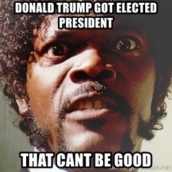 Mad Samuel L Jackson - Donald Trump got elected president That cant be good