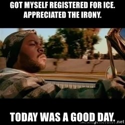 Ice Cube- Today was a Good day - Got myself registered for ICE. Appreciated the Irony. Today was a good day.