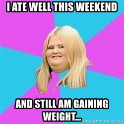 Fat Girl - I ate well this weekend and still am gaining weight...