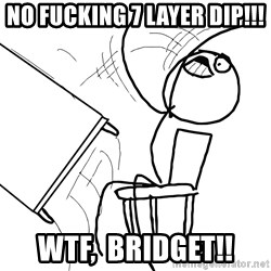 Desk Flip Rage Guy - no fucking 7 layer dip!!! wtf,  bridget!!