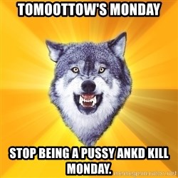 Courage Wolf - Tomoottow's Monday Stop being a pussy ankd kill monday.