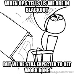 Desk Flip Rage Guy - When Ops tells us we are in blackout but we're still expected to get work done