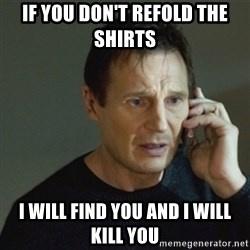 taken meme - If you don't refold the shirts  i will find you and i will kill you