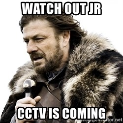 Brace yourself - WATCH OUT JR Cctv is coming