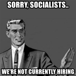 Correction Guy - SORRy, socialists.. We're not currently hiring