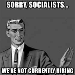 Correction Guy - Sorry, socialists... We're not currently hiring