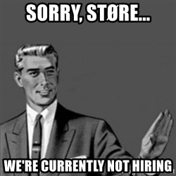 Correction Guy - Sorry, støre... We're currently not hiring