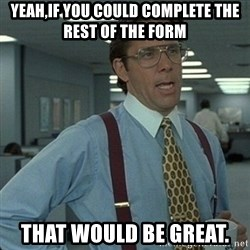 Yeah that'd be great... - yeah,if you could complete the rest of the form that would be great.
