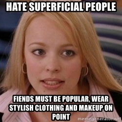 mean girls - Hate superficial people Fiends must be popular, wear stylish clothing and makeup on point