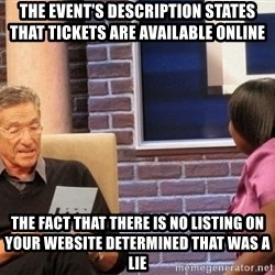 Maury Lie Detector - The event's description states that tickets are available online The fact that there is no listing on your website determined that was a lie