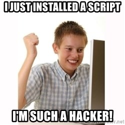 Computer kid - I just installed a script I'm such a hacker!