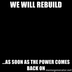 Blank Black - We will rebuild ...as soon as the power comes back on