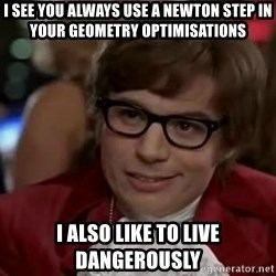 Austin Power - i see you always use a newton step in your geometry optimisations i also like to live dangerously