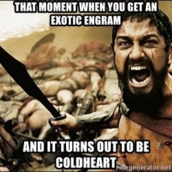This Is Sparta Meme - That moment when you get an exotic ENGRAM And it turns out to be coldheart