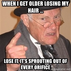 Angry Old Man - WHen I Get older losing my hAir ... Lose it, it's sprouting out of every orifice