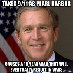 George Bush - Takes 9/11 as pearl harbor Causes a 16 year war that will eventually result in ww3