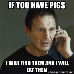 taken meme - If you have pigs   i will find them and i will eat them