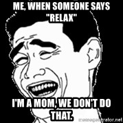"Laughing - Me, when someone Says ""relax"" I'm a Mom, we don't Do that."