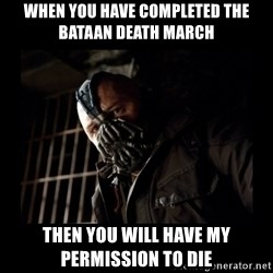 Bane Meme - WHEN YOU HAVE COMPLETED THE BATAAN DEATH MARCH THEN YOU WILL HAVE MY PERMISSION TO DIE