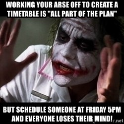 """joker mind loss - Working your arse off to create a timetable is """"ALL part of the plan"""" but schedule someone at friday 5pm and everyone loses their mind!"""