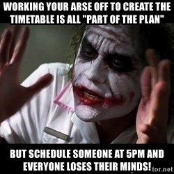 """joker mind loss - working your arse off to create the timetable is all """"part of the plan"""" but schedule someone at 5pm and everyone loses their minds!"""