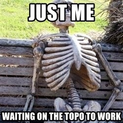 Waiting skeleton meme - Just me Waiting on the topo to work