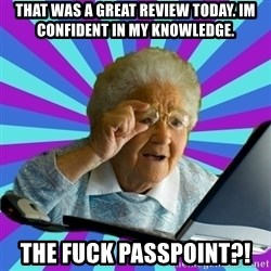 old lady - That was a great review today. Im confident in my KnowlEdge. The fuck passpoint?!