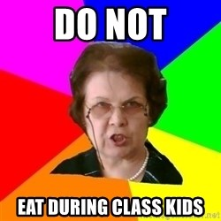 teacher - Do not eat during class kids